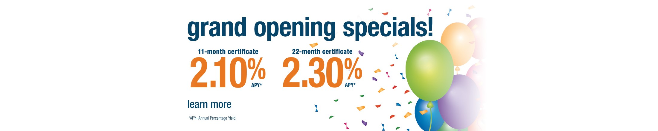 Grand Opening certificate specials. 11-month certificate 2.10% APY  and 22-month certificate 2.30% APY