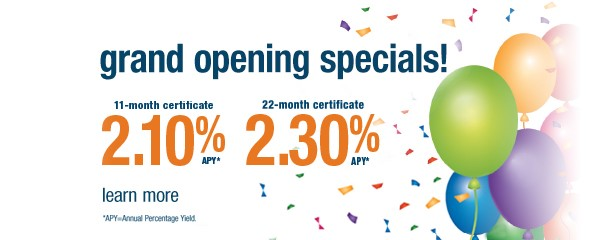 Grand opening certificate specials 11-month certificate 2.10% APY and 22-month certificate 2.30% APY